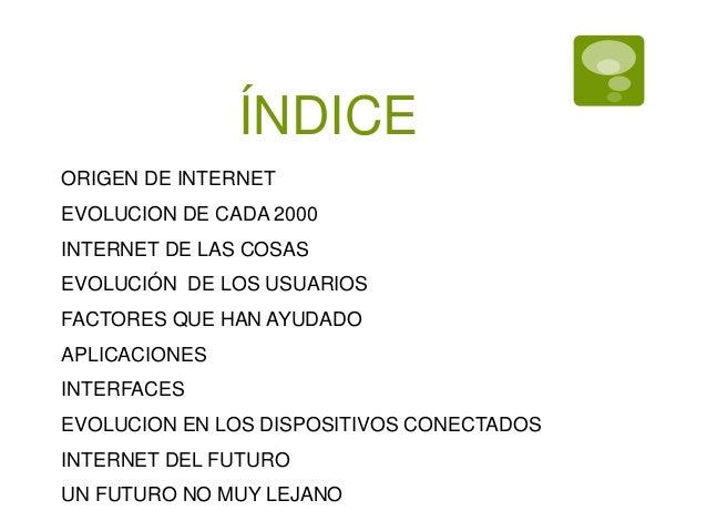 ÍNDICE ORIGEN DE INTERNET EVOLUCION DE CADA 2000 EVOLUCIÓN DE LOS USUARIOS FACTORES QUE HAN AYUDADO APLICACIONES INTERFACE...