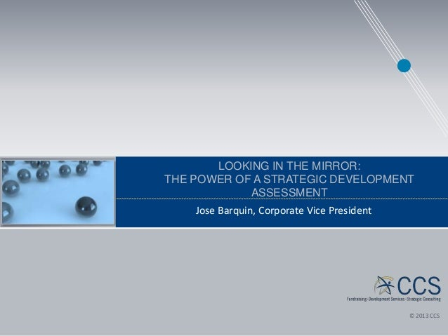 LOOKING IN THE MIRROR: THE POWER OF A STRATEGIC DEVELOPMENT ASSESSMENT Jose Barquin, Corporate Vice President  © 2013 CCS ...