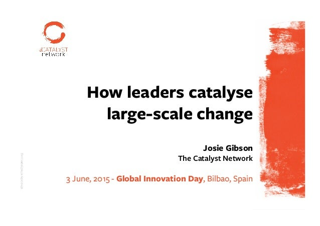 ©THECATALYSTNETWORK|2015| ©THECATALYSTNETWORK|2015| P1 How leaders catalyse large-scale change Josie Gibson The Catalyst N...