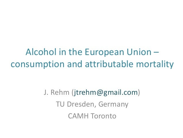 Alcohol in the European Union –consumption and attributable mortalityJ. Rehm (jtrehm@gmail.com)TU Dresden, GermanyCAMH Tor...