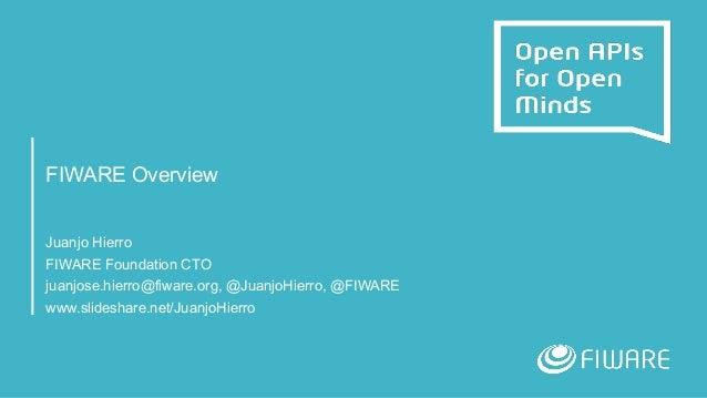 FIWARE Overview Juanjo Hierro FIWARE Foundation CTO juanjose.hierro@fiware.org, @JuanjoHierro, @FIWARE www.slideshare.net/...