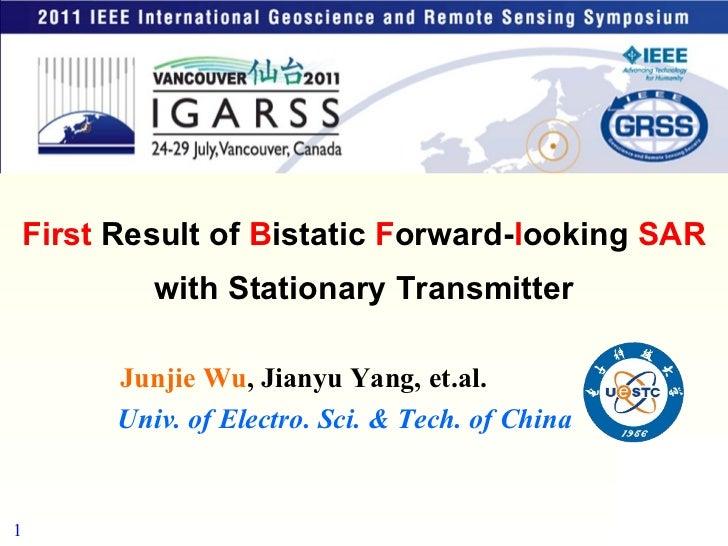 Univ. of Electro. Sci. & Tech. of China Junjie Wu , Jianyu Yang, et.al. First  Result of  B istatic  F orward- l ooking  S...