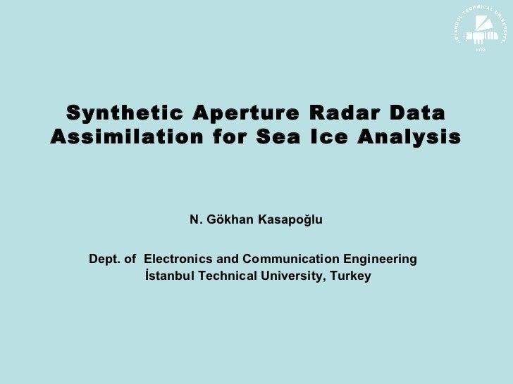 Synthetic Aperture Radar Data Assimilation for Sea Ice Analysis N. G ökhan  K asapoğlu Dept . of  Electronics and Communic...