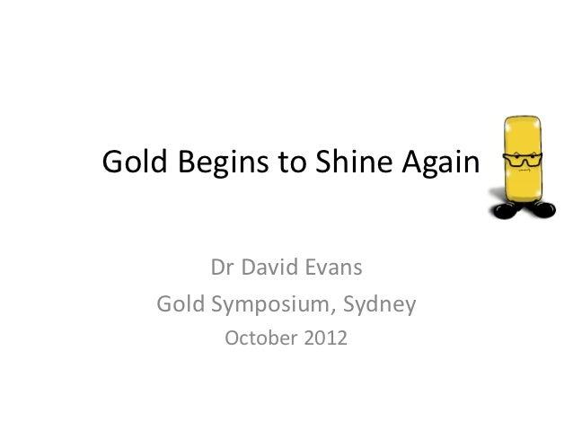Gold Begins to Shine Again        Dr David Evans   Gold Symposium, Sydney        October 2012