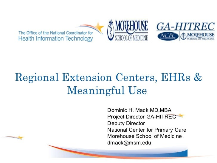 Regional Extension Centers, EHRs & Meaningful Use  Dominic H. Mack MD,MBA Project Director GA-HITREC Deputy Director Natio...