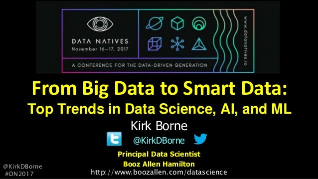 Principal Data Scientist Booz Allen Hamilton Kirk Borne @KirkDBorne From Big Data to Smart Data: Top Trends in Data Scienc...