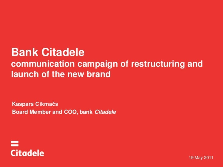 Bank Citadelecommunication campaign of restructuring and launch of the new brand<br />Kaspars Cikmačs<br />BoardMemberand ...