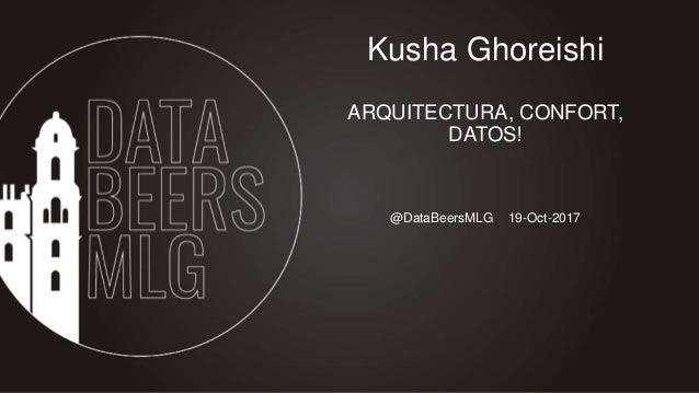 @DataBeersMLG 19-Oct-2017 Kusha Ghoreishi ARQUITECTURA, CONFORT, DATOS!