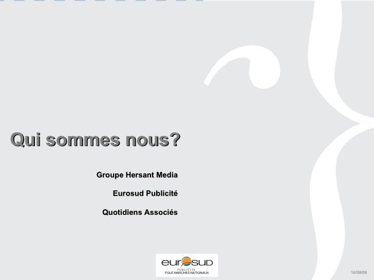 Qui sommes nous? Groupe Hersant Media Eurosud Publicité Quotidiens Associés 16/09/08