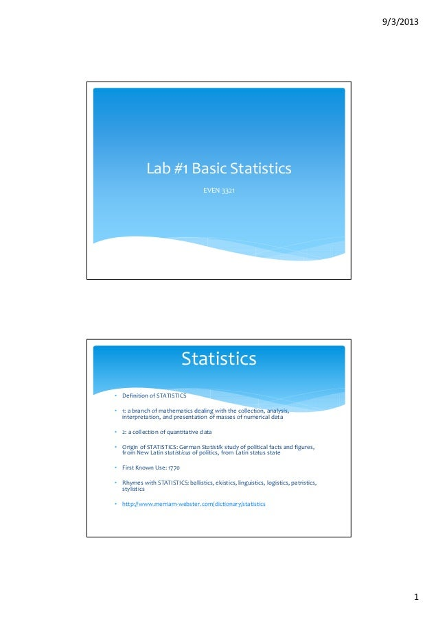 9/3/2013 1 Lab #1 Basic Statistics EVEN 3321 • Definition of STATISTICS • 1: a branch of mathematics dealing with the coll...