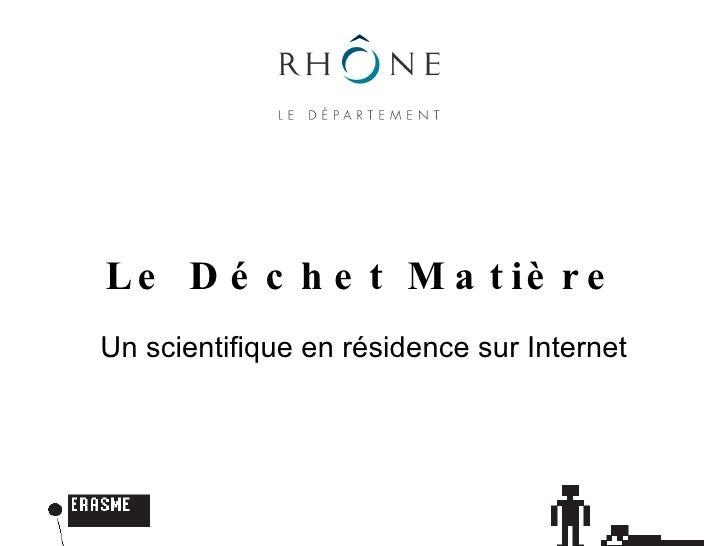 Le Déchet Matière Un scientifique en résidence sur Internet