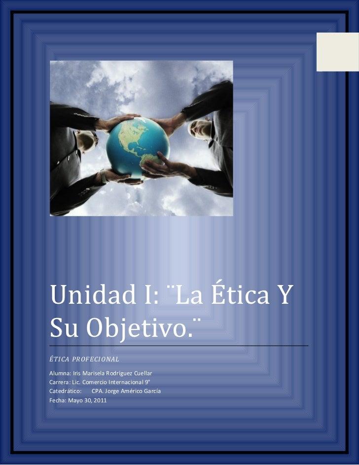 Unidad I: ¨La Ética YSu Objetivo.¨ÉTICA PROFECIONALAlumna: Iris Marisela Rodríguez CuellarCarrera: Lic. Comercio Internaci...