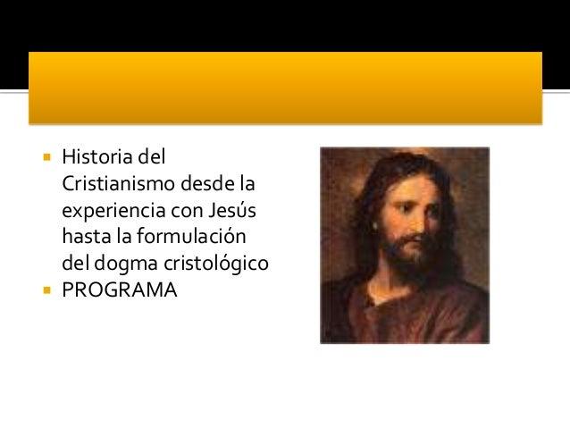  Historia del Cristianismo desde la experiencia con Jesús hasta la formulación del dogma cristológico  PROGRAMA