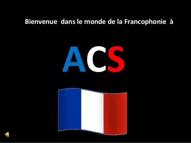 Bienvenue dans le monde de la Francophonie à           ACS