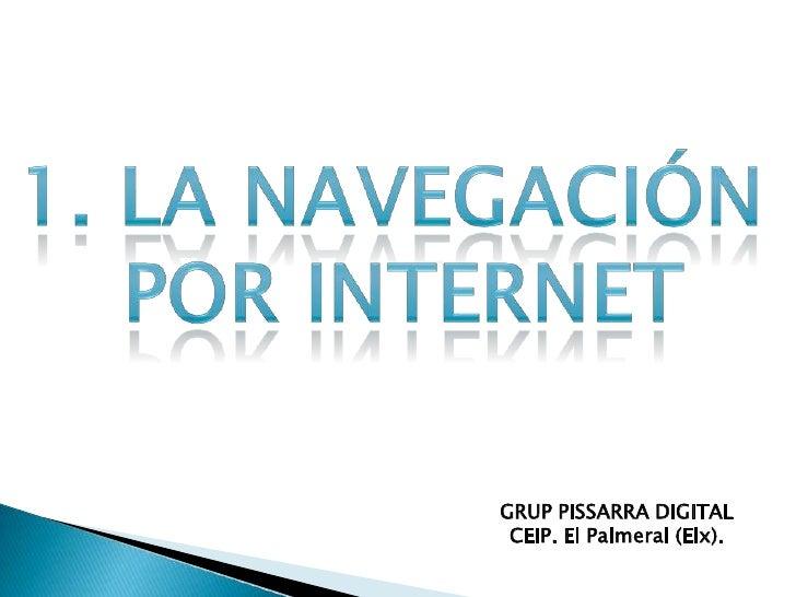 1. LA NAVEGACIÓN <br />POR INTERNET<br />GRUP PISSARRA DIGITAL<br />CEIP. El Palmeral (Elx).<br />