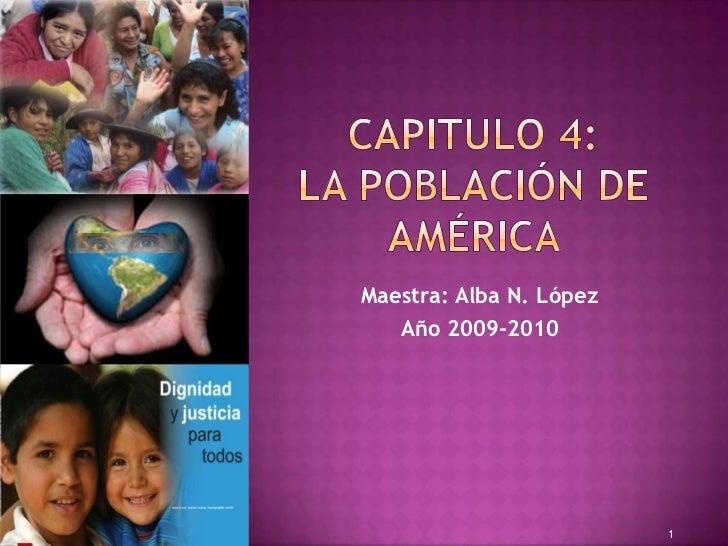 Capitulo 4: La POBLACIÓN DE América <br />Maestra: Alba N. López <br />Año 2009-2010<br />1<br />