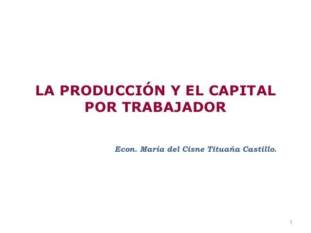 LA PRODUCCIÓN Y EL CAPITAL     POR TRABAJADOR        Econ. María del Cisne Tituaña Castillo.                              ...