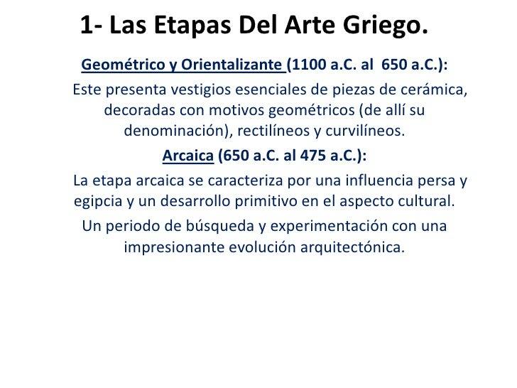 1- Las Etapas Del Arte Griego. Geométrico y Orientalizante (1100 a.C. al 650 a.C.):Este presenta vestigios esenciales de p...
