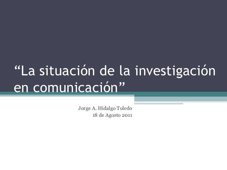 """"""" La situación de la investigación en comunicación"""" Jorge A. Hidalgo Toledo 18 de Agosto 2011"""