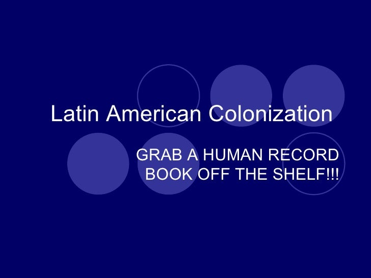 Latin American Colonization  GRAB A HUMAN RECORD BOOK OFF THE SHELF!!!