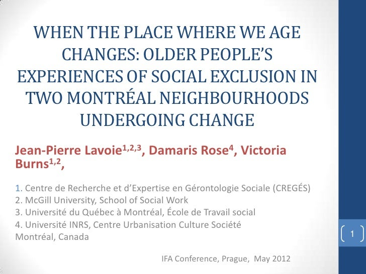 WHEN THE PLACE WHERE WE AGE    CHANGES: OLDER PEOPLE'SEXPERIENCES OF SOCIAL EXCLUSION IN TWO MONTRÉAL NEIGHBOURHOODS      ...