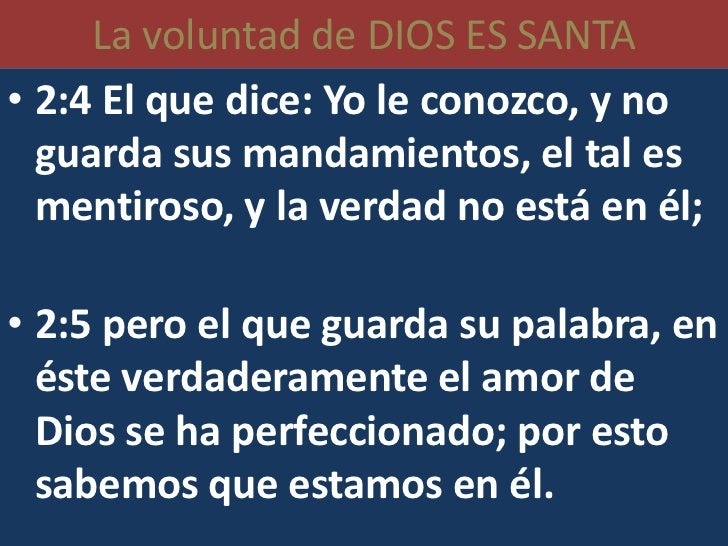 La voluntad de DIOS ES SANTA• 2:4 El que dice: Yo le conozco, y no  guarda sus mandamientos, el tal es  mentiroso, y la ve...