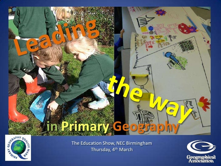 Leading<br />the way <br />inPrimary Geography<br />The Education Show, NEC Birmingham<br />Thursday, 4th March<br />