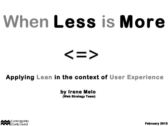When Less is More  Applying Lean in the context of User Experience by Irene Melo (Web Strategy Team)  February 2013