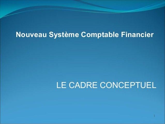 1 LE CADRE CONCEPTUEL Nouveau Système Comptable Financier