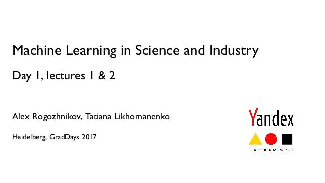 Machine Learning in Science and Industry Day 1, lectures 1 & 2 Alex Rogozhnikov, Tatiana Likhomanenko Heidelberg, GradDays...