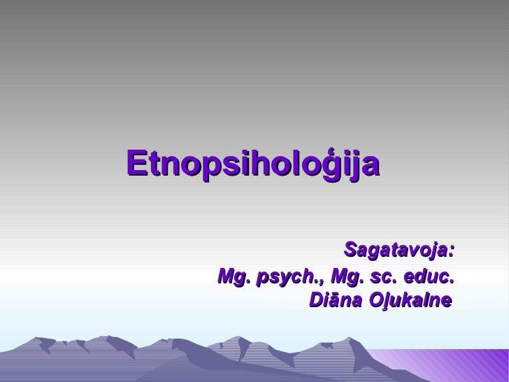 Etnopsiholoģija                  Sagatavoja:     Mg. psych., Mg. sc. educ.              Diāna Oļukalne