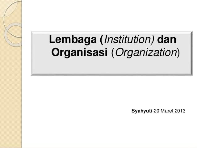 Lembaga (Institution) dan Organisasi (Organization) Syahyuti-20 Maret 2013