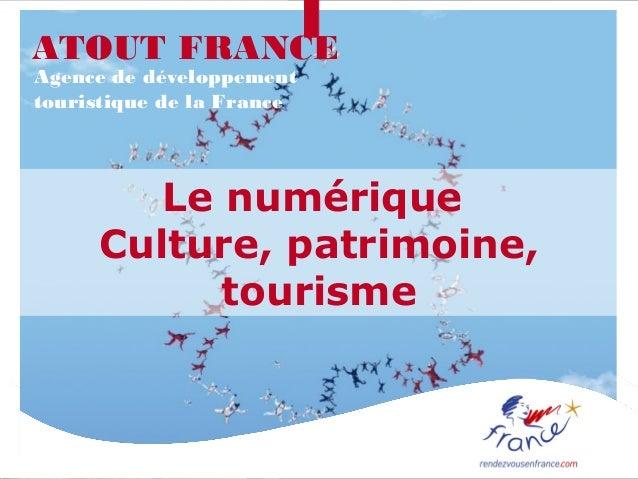 ATOUT FRANCEAgence de développementtouristique de la France        Le numérique     Culture, patrimoine,           tourisme