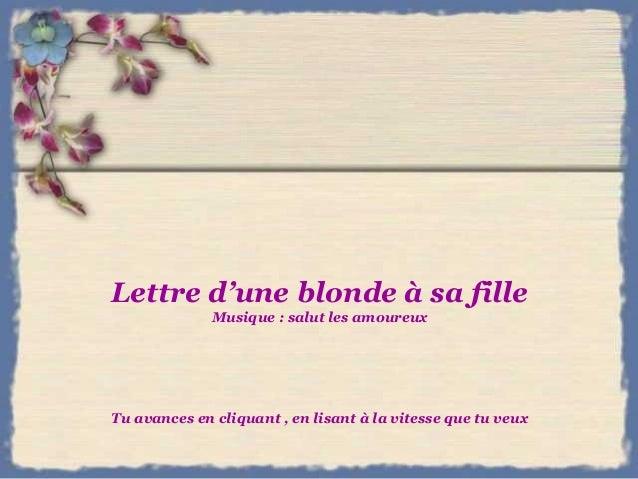 Lettre d'une blonde à sa fille Musique : salut les amoureux Tu avances en cliquant , en lisant à la vitesse que tu veux