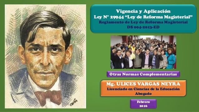 """Mg. ULICES VARGAS NEYRA Licenciado en Ciencias de la Educación Abogado Vigencia y Aplicación Ley N° 29944 """"Ley de Reforma ..."""