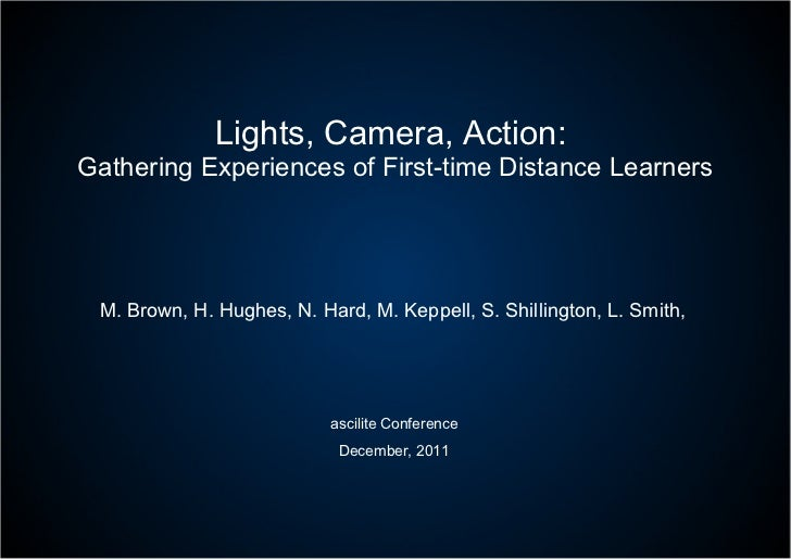 Lights, Camera, Action:  Gathering Experiences of First-time Distance Learners M. Brown, H. Hughes, N. Hard, M. Keppell, S...
