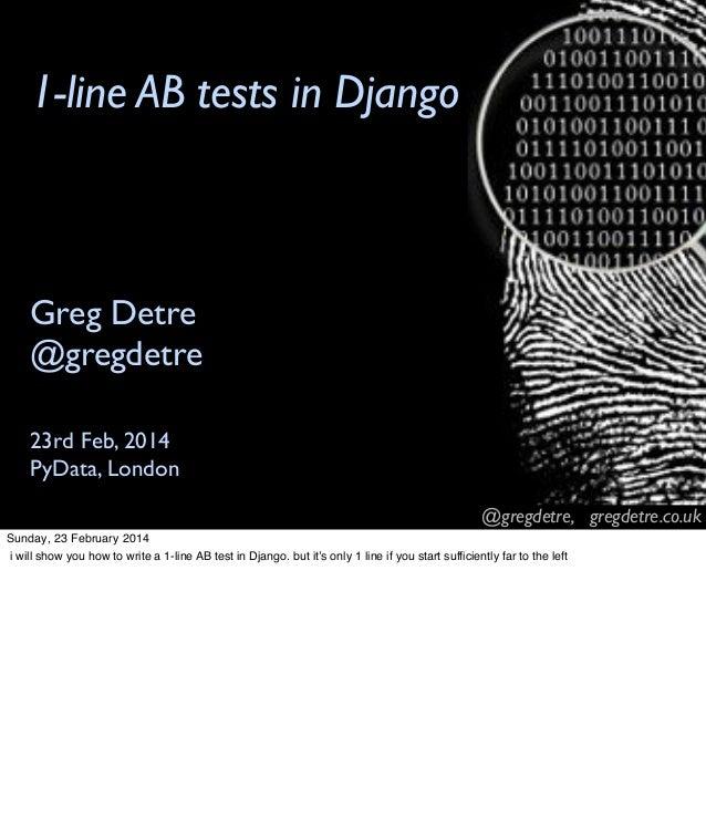 @gregdetre, gregdetre.co.uk 1-line AB tests in Django 23rd Feb, 2014 PyData, London Greg Detre @gregdetre Sunday, 23 Febru...