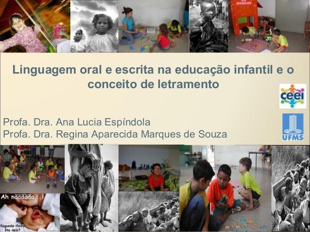 Linguagem oral e escrita na educação infantil e o conceito de letramento Profa. Dra. Ana Lucia Espíndola Profa. Dra. Regin...