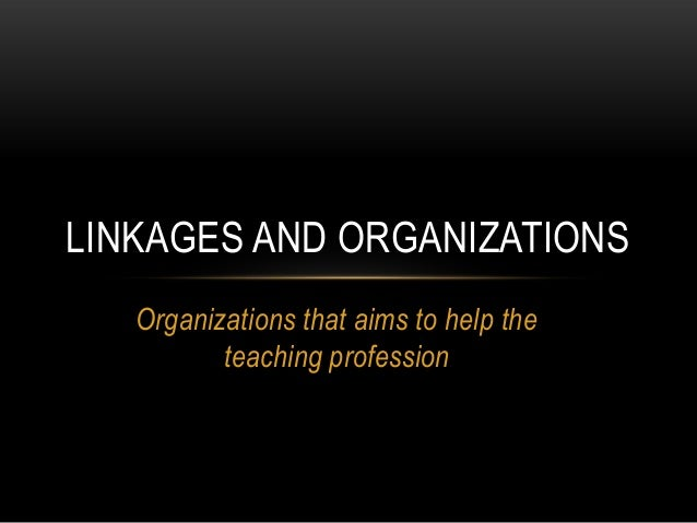Organizations that aims to help the teaching profession LINKAGES AND ORGANIZATIONS