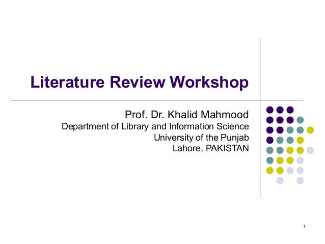 Literature Review Workshop                  Prof. Dr. Khalid Mahmood   Department of Library and Information Science      ...
