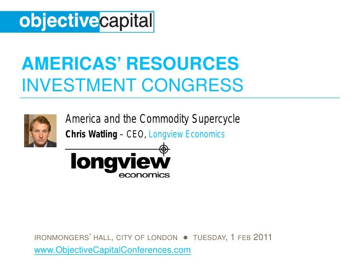 AMERICAS' RESOURCESINVESTMENT CONGRESS        America and the Commodity Supercycle        Chris Watling – CEO, Longview Ec...