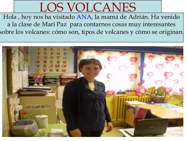 LOS VOLCANES Hola , hoy nos ha visitado ANA, la mamá de Adrián. Ha venido a la clase de Mari Paz para contarnos cosas muy ...