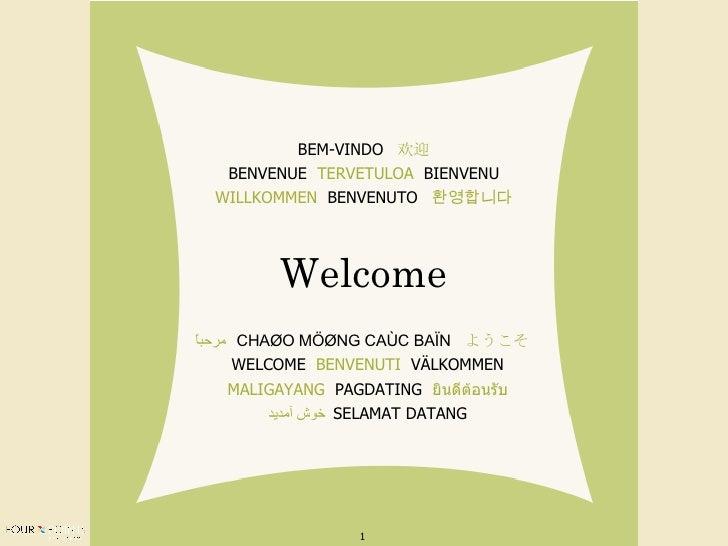 Welcome BEM-VINDO  欢迎 BENVENUE  TERVETULOA   BIENVENU WILLKOMMEN   BENVENUTO  환영합니다 مرحباً   CHAØO MÖØNG CAÙC BAÏN   ようこそ ...
