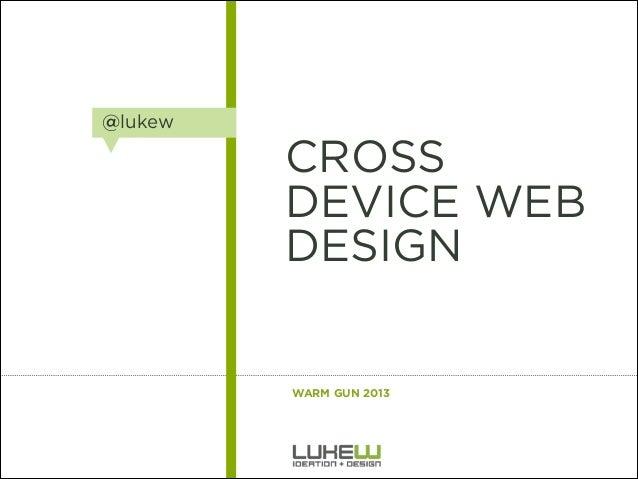 @lukew  CROSS DEVICE WEB DESIGN  WARM GUN 2013  1 A