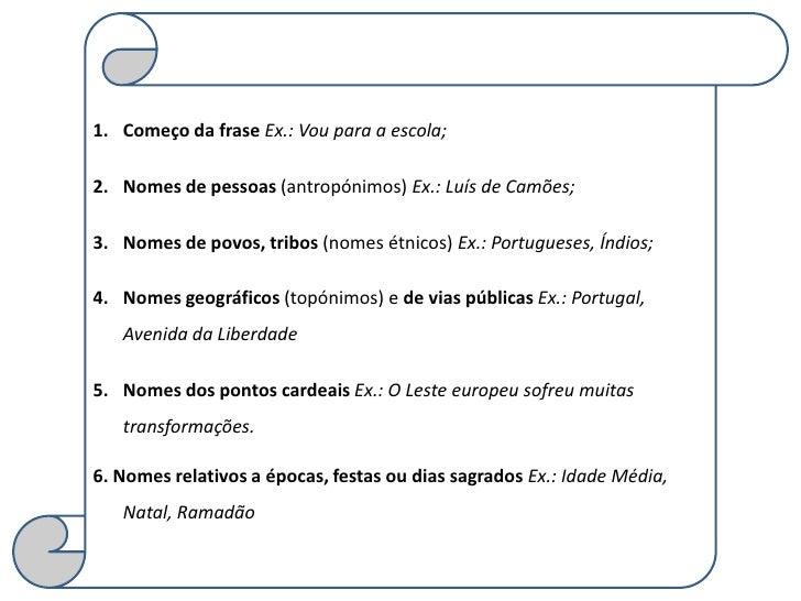 1. Começo da frase Ex.: Vou para a escola;2. Nomes de pessoas (antropónimos) Ex.: Luís de Camões;3. Nomes de povos, tribos...
