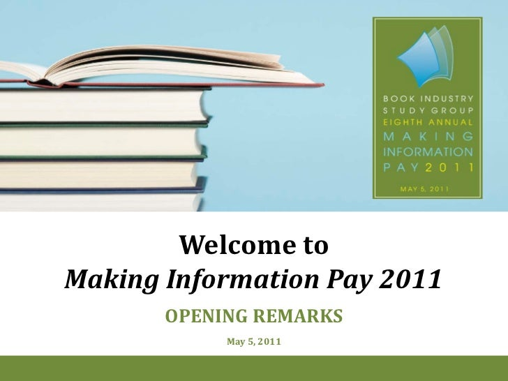 Welcome toMaking Information Pay 2011       OPENING REMARKS            May 5, 2011