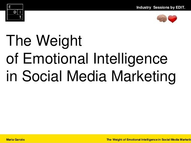 Industry Sessions by EDIT. Maria Garcês The Weight of Emotional Intelligence in Social Media Marketin The Weight of Emotio...