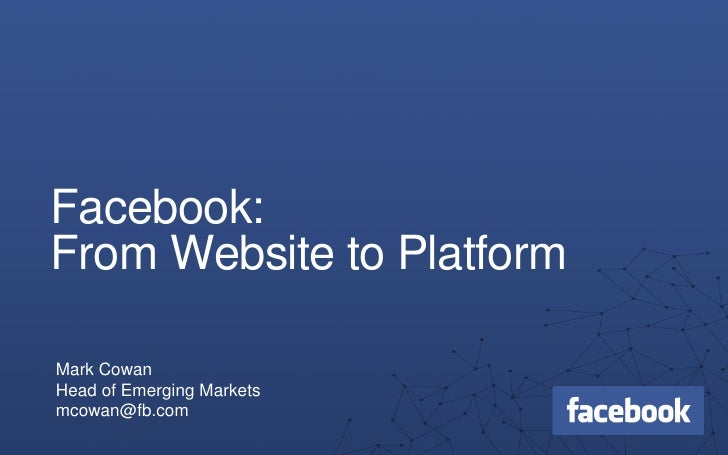 Facebook:From Website to PlatformMark CowanHead of Emerging Marketsmcowan@fb.com