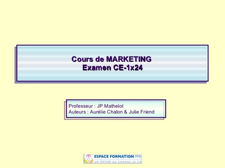 Cours de MARKETING  Examen CE-1x24 Professeur : JP Mathelot Auteurs : Aurélie Chalon   & Julie Friend