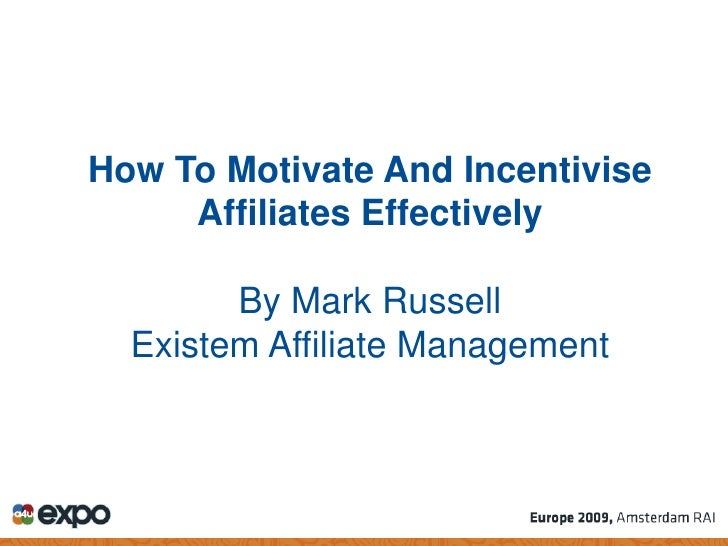 How To Motivate And Incentivise      Affiliates Effectively          By Mark Russell   Existem Affiliate Management